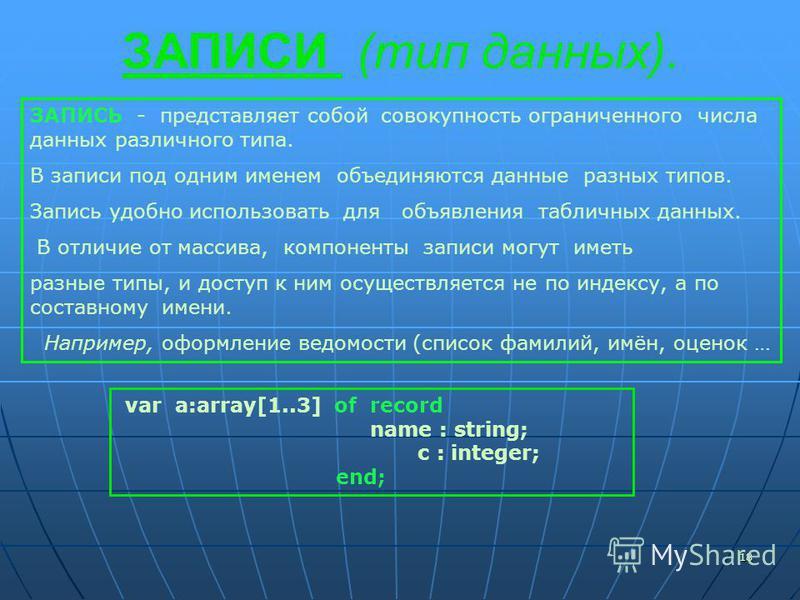 18 ЗАПИСИ (тип данных). ЗАПИСЬ - представляет собой совокупность ограниченного числа данных различного типа. В записи под одним именем объединяются данные разных типов. Запись удобно использовать для объявления табличных данных. В отличие от массива,