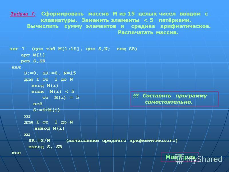 66 Задача 7: Сформировать массив М из 15 целых чисел вводом с клавиатуры. Заменить элементы < 5 пятёрками. Вычислить сумму элементов и среднее арифметическое. Распечатать массив. алг 7 (цел таб M[1:15], цел S,N; вещ SR) арг M[i] рез S,SR нач S:=0, SR