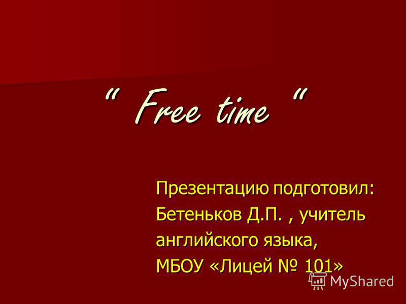 Free time Free time Презентацию подготовил: Бетеньков Д.П., учитель английского языка, МБОУ «Лицей 101»