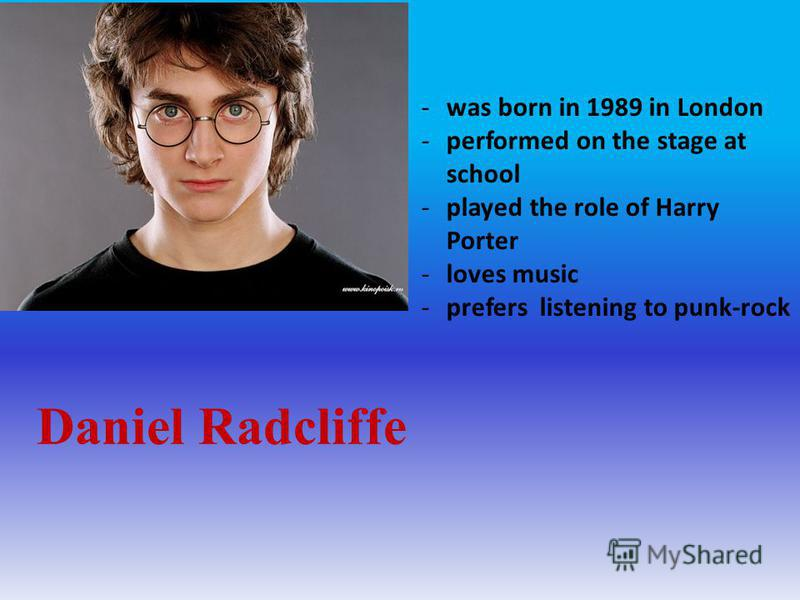 Daniel Radcliffe -was born in 1989 in London -performed on the stage at school -played the role of Harry Porter -loves music -prefers listening to punk-rock