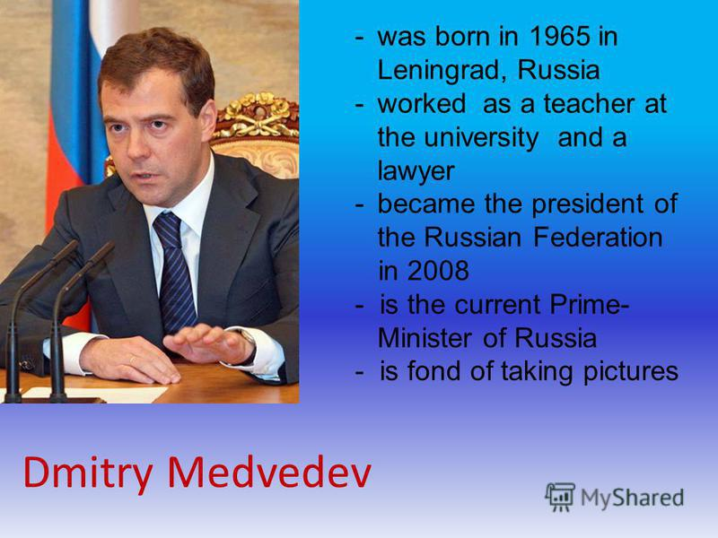 Dmitry Medvedev -was born in 1965 in Leningrad, Russia -worked as a teacher at the university and a lawyer -became the president of the Russian Federation in 2008 - is the current Prime- Minister of Russia - is fond of taking pictures