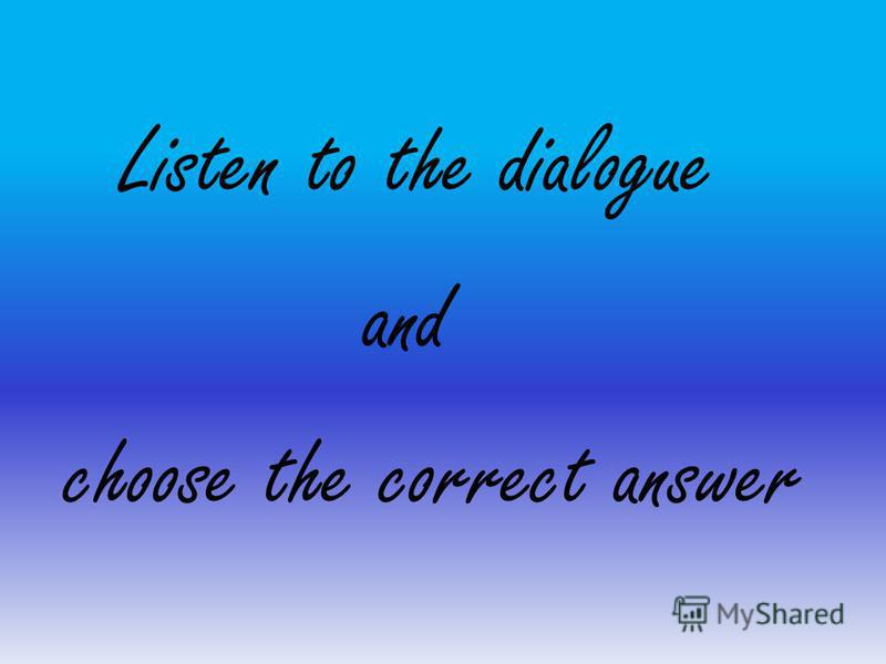 Listen to the dialogue and choose the correct answer