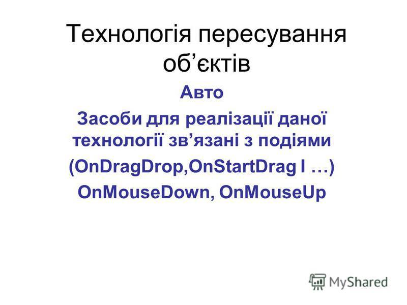 Технологія пересування обєктів Авто Засоби для реалізації даної технології звязані з подіями (OnDragDrop,OnStartDrag I …) OnMouseDown, OnMouseUp
