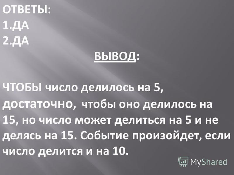 ОТВЕТЫ: 1. ДА 2. ДА ВЫВОД: ЧТОБЫ число делилось на 5, достаточно, чтобы оно делилось на 15, но число может делиться на 5 и не делясь на 15. Событие произойдет, если число делится и на 10.