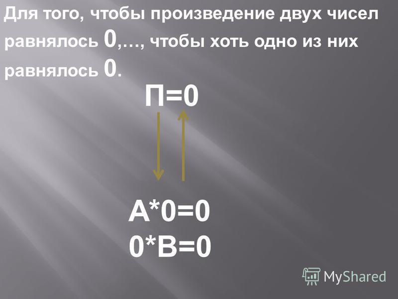 Для того, чтобы произведение двух чисел равнялось 0,…, чтобы хоть одно из них равнялось 0. А*0=0 0*В=0 П=0
