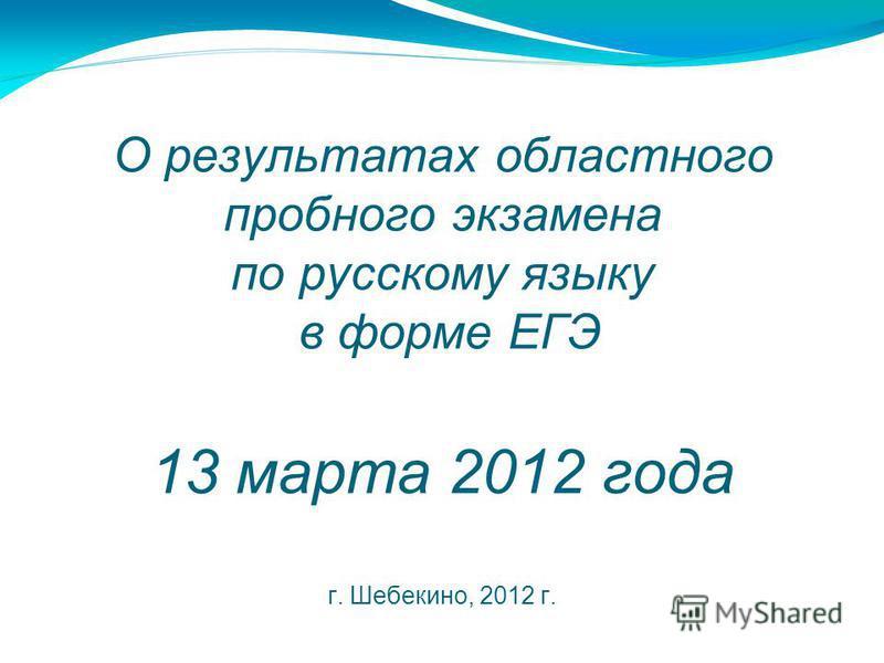 О результатах областного пробного экзамена по русскому языку в форме ЕГЭ 13 марта 2012 года г. Шебекино, 2012 г.