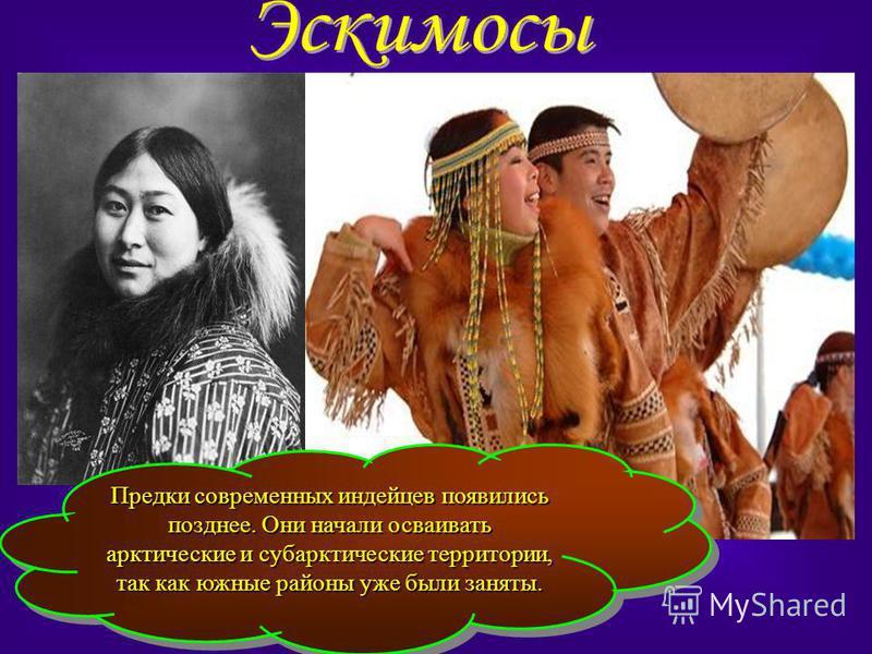 Предки современных индейцев появились позднее. Они начали осваивать арктические и субарктические территории, так как южные районы уже были заняты.