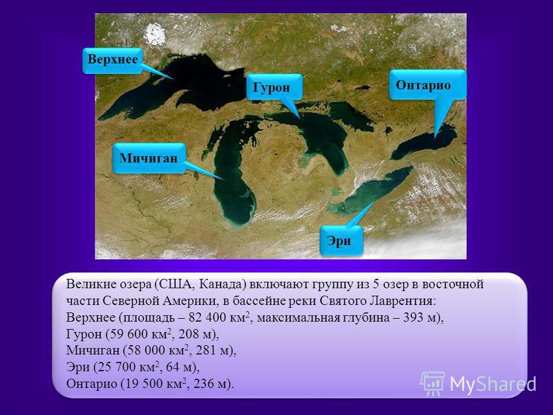 Великие озера (США, Канада) включают группу из 5 озер в восточной части Северной Америки, в бассейне реки Святого Лаврентия: Верхнее (площадь – 82 400 км 2, максимальная глубина – 393 м), Гурон (59 600 км 2, 208 м), Мичиган (58 000 км 2, 281 м), Эри