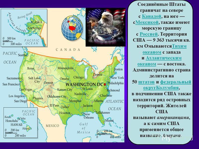 Соединённые Штаты граничат на севере с Канадой, на юге с Мексикой, также имеют морскую границу с Россией. Территория США 9 363 тысячи кв. км Омываются Тихим океаном с запада и Атлантическим океаном с востока. Административно страна делится на 50 штат