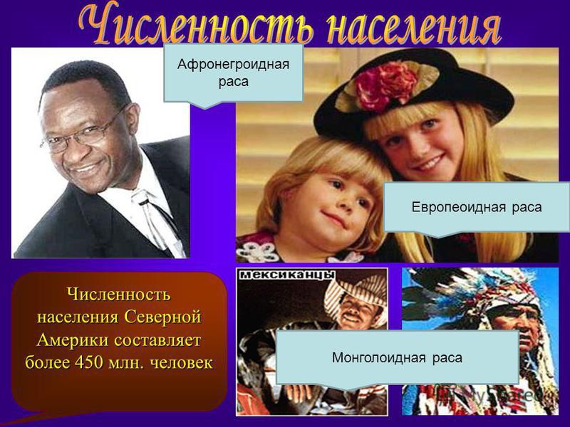 Численность населения Северной Америки составляет более 450 млн. человек Афронегроидная раса Европеоидная раса Монголоидная раса