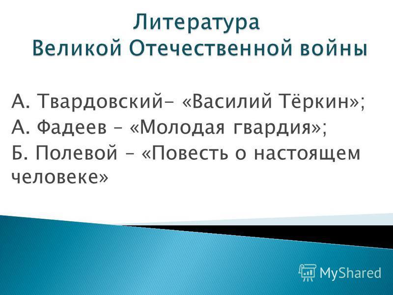 А. Твардовский- «Василий Тёркин»; А. Фадеев – «Молодая гвардия»; Б. Полевой – «Повесть о настоящем человеке»
