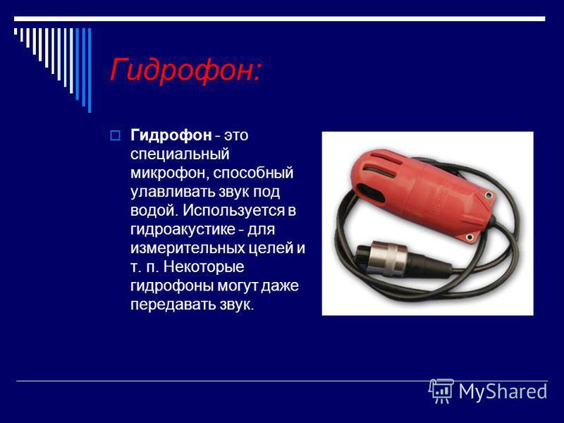 Гидрофон: Гидрофон - это специальный микрофонн, способный улавливать звук под водой. Используется в гидроакустике - для измерительных целей и т. п. Некоторые гидрофоны могут даже передавать звук.