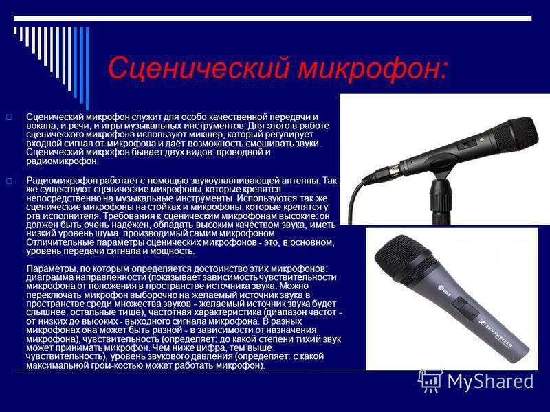 Сценический микрофонн: Сценический микрофонн служит для особоб качественной передачи и вокала, и речи, и игры музыкальных инструментов. Для этого в рабобте сценического микрофонна используют микшер, который регулирует входной сигнал от микрофонна и д
