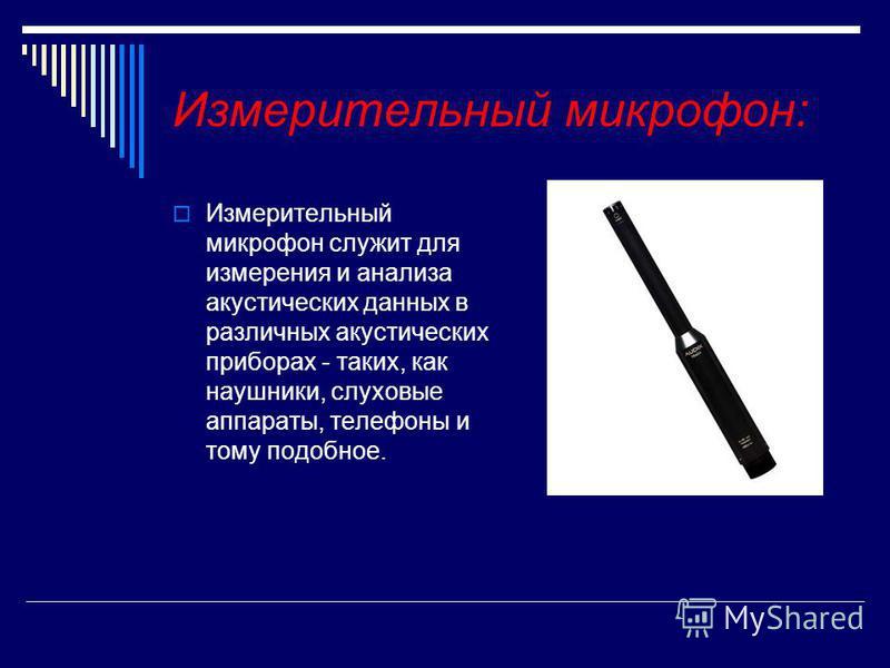 Измерительный микрофонн: Измерительный микрофонн служит для измерения и анализа акустических данных в различных акустических прибобрах - таких, как наушники, слуховые аппараты, телефоны и тому подобное.