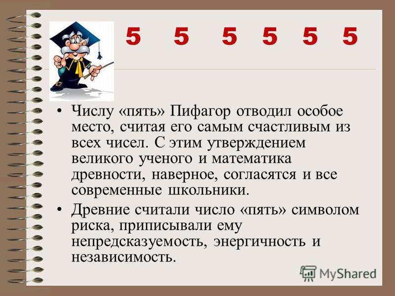 5 5 5 Числу «пять» Пифагор отводил особое место, считая его самым счастливым из всех чисел. С этим утверждением великого ученого и математика древности, наверное, согласятся и все современные школьники. Древние считали число «пять» символом риска, пр