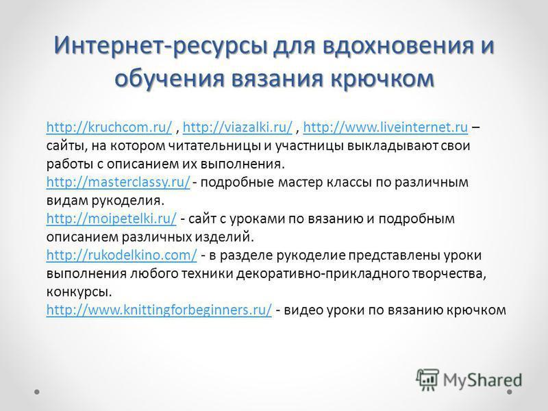 Интернет-ресурсы для вдохновения и обучения вязания крючком http://kruchcom.ru/http://kruchcom.ru/, http://viazalki.ru/, http://www.liveinternet.ru – сайты, на котором читательницы и участницы выкладывают свои работы с описанием их выполнения.http://