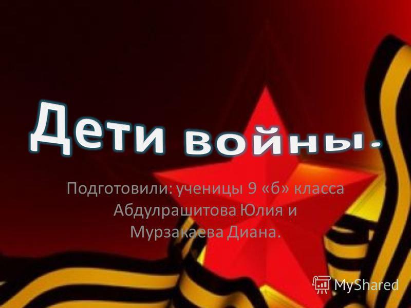 Подготовили: ученицы 9 «б» класса Абдулрашитова Юлия и Мурзакаева Диана.