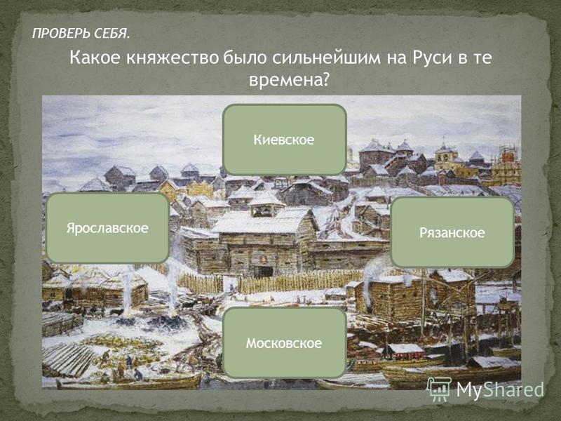 Какое княжество было сильнейшим на Руси в те времена? Московское Ярославское Рязанское Киевское ПРОВЕРЬ СЕБЯ.