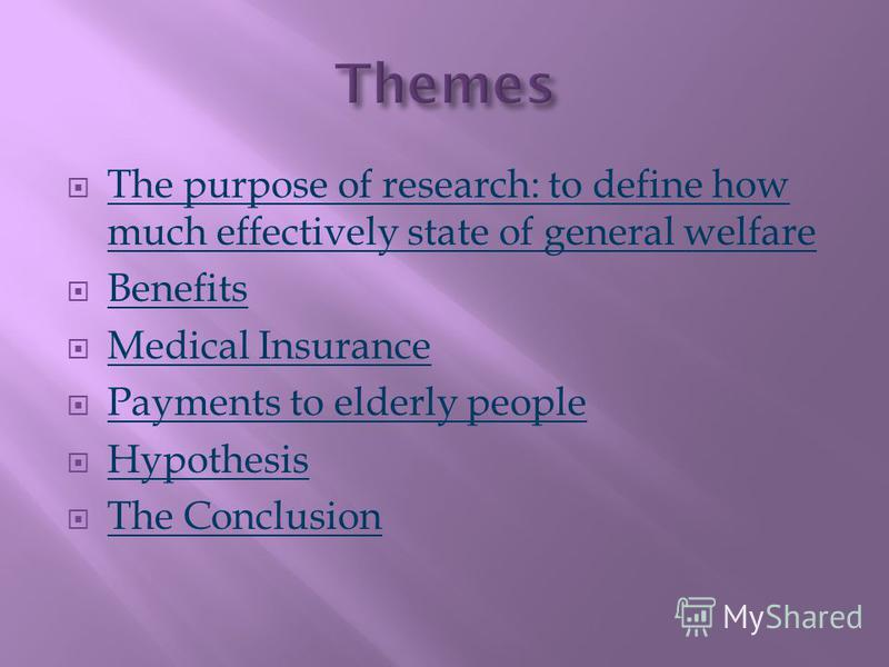 The purpose of research: to define how much effectively state of general welfare The purpose of research: to define how much effectively state of general welfare Benefits Medical Insurance Payments to elderly people Hypothesis The Conclusion