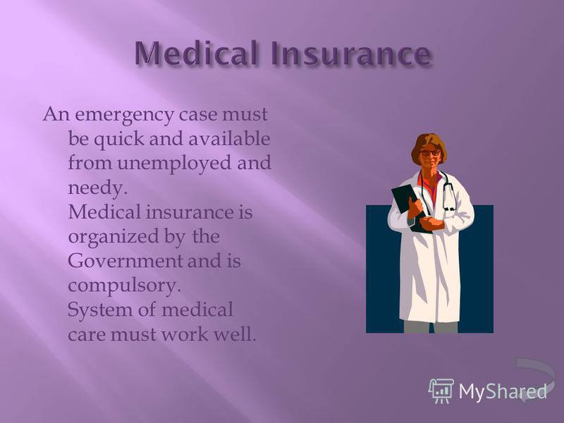 An emergency case must be quick and available from unemployed and needy. Medical insurance is organized by the Government and is compulsory. System of medical care must work well.