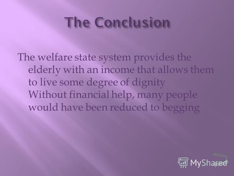 The welfare state system provides the elderly with an income that allows them to live some degree of dignity Without financial help, many people would have been reduced to begging