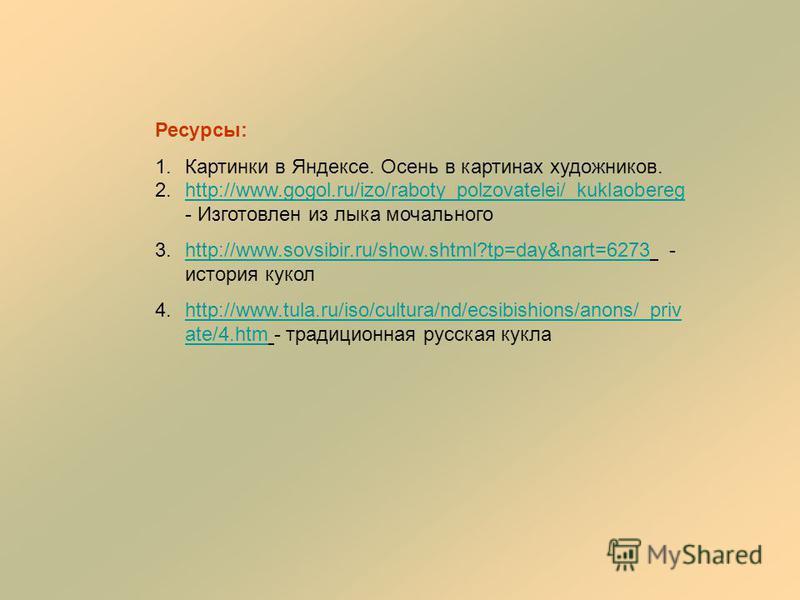 Ресурсы: 1. Картинки в Яндексе. Осень в картинах художников. 2.http://www.gogol.ru/izo/raboty_polzovatelei/_kuklaobereg - Изготовлен из лыка мочальногоhttp://www.gogol.ru/izo/raboty_polzovatelei/_kuklaobereg 3.http://www.sovsibir.ru/show.shtml?tp=day