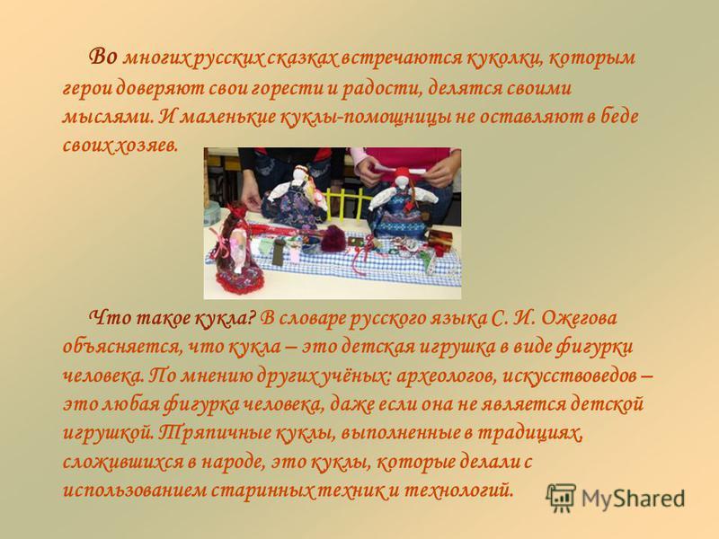 Во многих русских сказках встречаются куколки, которым герои доверяют свои горести и радости, делятся своими мыслями. И маленькие куклы-помощницы не оставляют в беде своих хозяев. Что такое кукла? В словаре русского языка С. И. Ожегова объясняется, ч