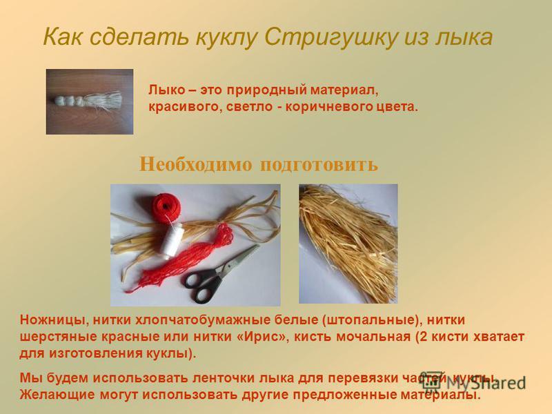 Как сделать куклу Стригушку из лыка Необходимо подготовить Лыко – это природный материал, красивого, светло - коричневого цвета. Ножницы, нитки хлопчатобумажные белые (штопальные), нитки шерстяные красные или нитки «Ирис», кисть мочальная (2 кисти хв