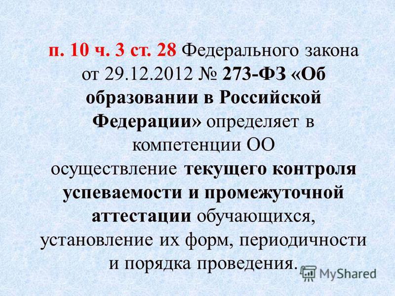 п. 10 ч. 3 ст. 28 Федерального закона от 29.12.2012 273-ФЗ «Об образовании в Российской Федерации» определяет в компетенции ОО осуществление текущего контроля успеваемости и промежуточной аттестации обучающихся, установление их форм, периодичности и