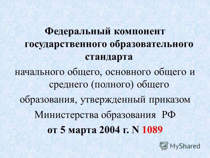 Федеральный компонент государственного образовательного стандарта начального общего, основного общего и среднего (полного) общего образования, утвержденный приказом Министерства образования РФ от 5 марта 2004 г. N 1089