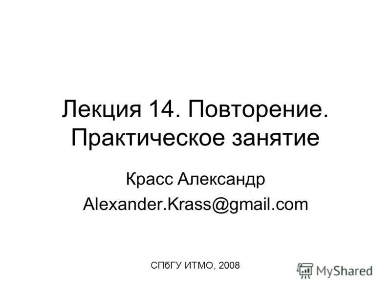 Лекция 14. Повторение. Практическое занятие Красс Александр Alexander.Krass@gmail.com СПбГУ ИТМО, 2008