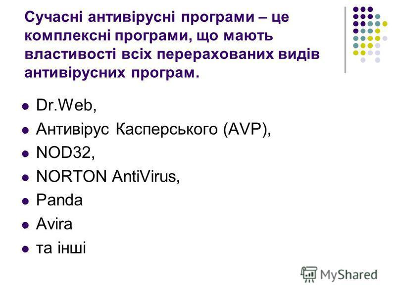 Сучасні антивірусні програми – це комплексні програми, що мають властивості всіх перерахованих видів антивірусних програм. Dr.Web, Антивірус Касперського (AVP), NOD32, NORTON AntiVirus, Panda Avira та інші