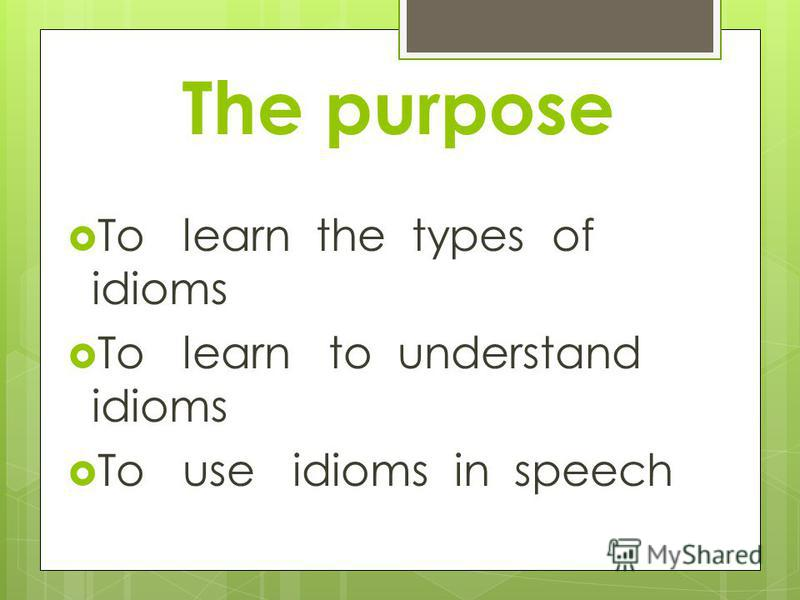 The purpose To learn the types of idioms To learn to understand idioms To use idioms in speech