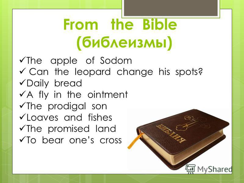 From the Bible (библеизмы) The apple of Sodom Can the leopard change his spots? Daily bread A fly in the ointment The prodigal son Loaves and fishes The promised land To bear ones cross