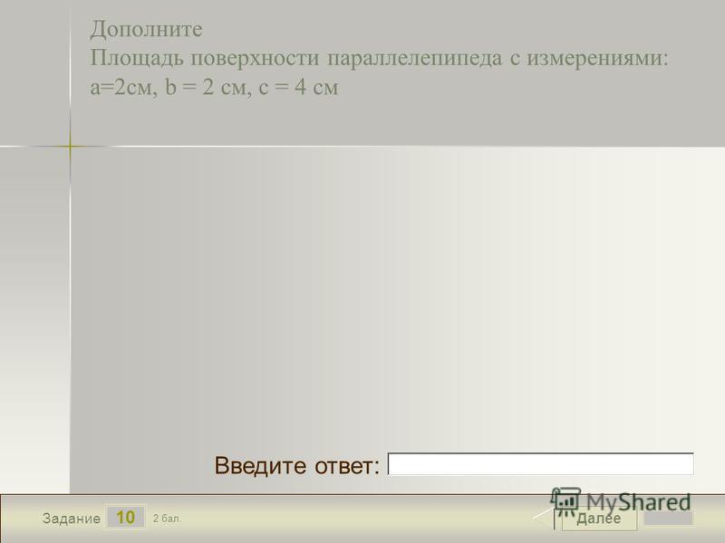 Далее 10 Задание 2 бал. Введите ответ: Дополните Площадь поверхности параллелепипеда с измерениями: а=2 см, b = 2 см, с = 4 см