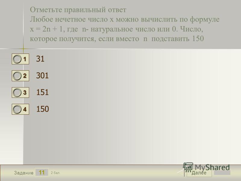 Далее 11 Задание 2 бал. 1111 2222 3333 4444 Отметьте правильный ответ Любое нечетное число x можно вычислить по формуле x = 2n + 1, где n- натуральное число или 0. Число, которое получится, если вместо n подставить 150 31 301 151 150