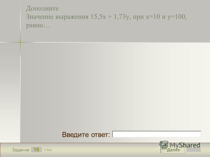 Далее 16 Задание 2 бал. Введите ответ: Дополните Значение выражения 15,5 х + 1,73 у, при х=10 и у=100, равно…