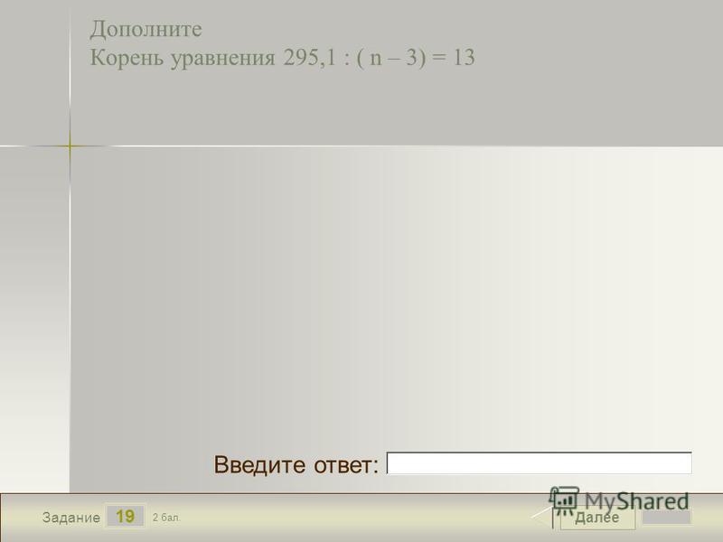 Далее 19 Задание 2 бал. Введите ответ: Дополните Корень уравнения 295,1 : ( n – 3) = 13