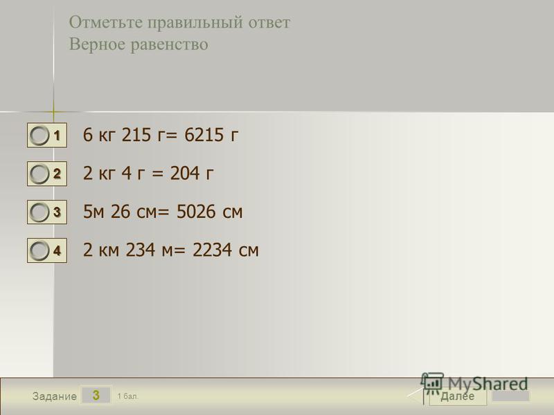 Далее 3 Задание 1 бал. 1111 2222 3333 4444 Отметьте правильный ответ Верное равенство 6 кг 215 г= 6215 г 2 кг 4 г = 204 г 5 м 26 см= 5026 см 2 км 234 м= 2234 см