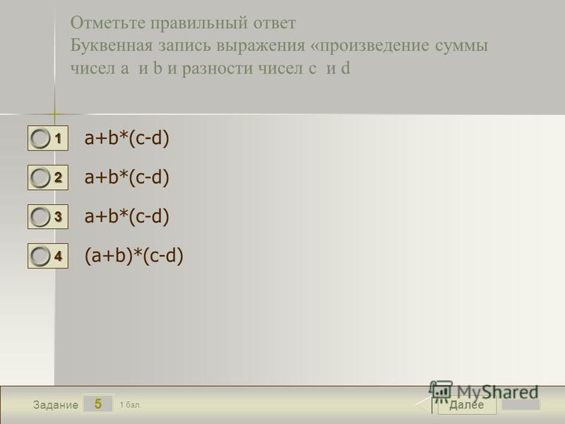 Далее 5 Задание 1 бал. 1111 2222 3333 4444 Отметьте правильный ответ Буквенная запись выражения «произведение суммы чисел a и b и разности чисел c и d a+b*(c-d) (a+b)*(c-d)