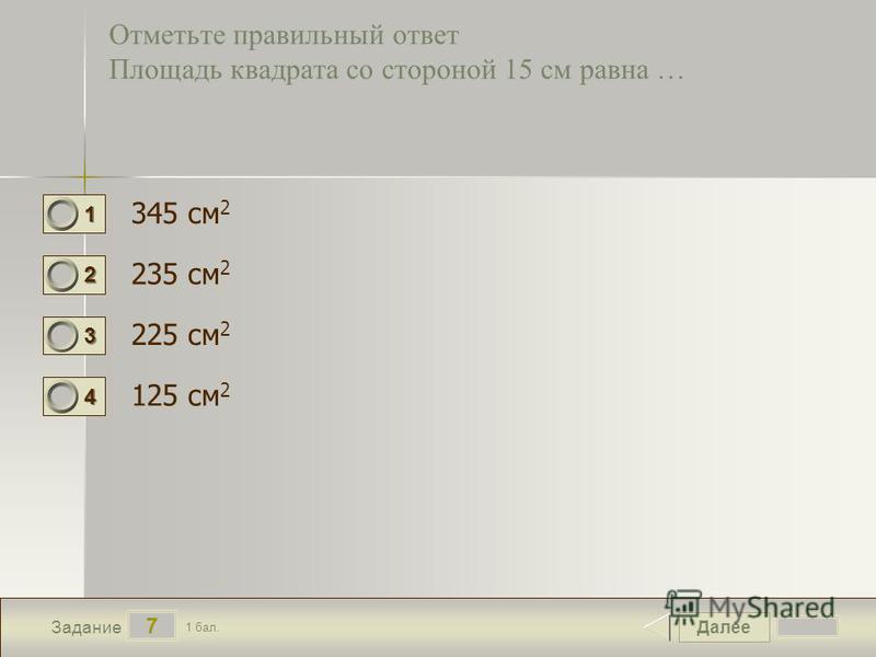 Далее 7 Задание 1 бал. 1111 2222 3333 4444 Отметьте правильный ответ Площадь квадрата со стороной 15 см равна … 345 см 2 235 см 2 225 см 2 125 см 2