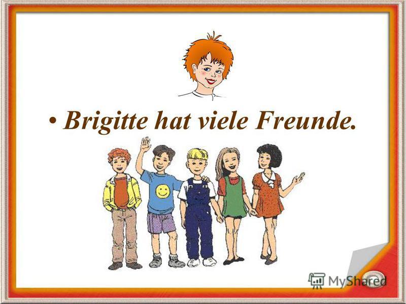 Brigitte hat viele Freunde.