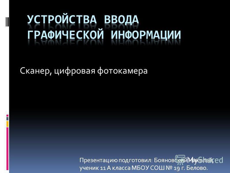 Сканер, цифровая фотокамера Презентацию подготовил: Бояновский Николай, ученик 11 А класса МБОУ СОШ 19 г. Белово.