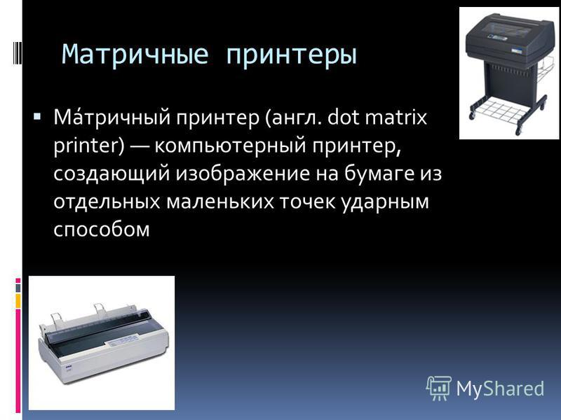 Матричные принтеры Ма́матричный принтер (англ. dot matrix printer) компьютерный принтер, создающий изображение на бумаге из отдельных маленьких точек ударным способом