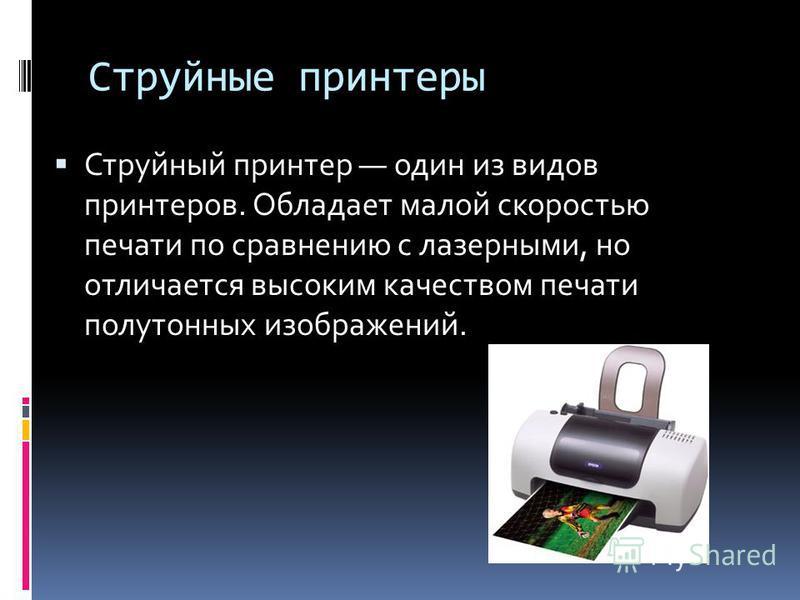 Струйные принтеры Струйный принтер один из видов принтеров. Обладает малой скоростью печати по сравнению с лазерными, но отличается высоким качеством печати полутонных изображений.
