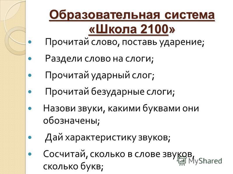 Образовательная система «Школа 2100» Прочитай слово, поставь ударение ; Раздели слово на слоги ; Прочитай ударный слог ; Прочитай безударные слоги ; Назови звуки, какими буквами они обозначены ; Дай характеристику звуков ; Сосчитай, сколько в слове з
