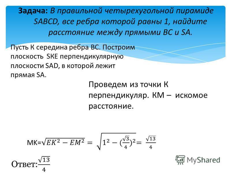 Задача: В правильной четырехугольной пирамиде SABCD, все ребра которой равны 1, найдите расстояние между прямыми BC и SA. Пусть К середина ребра ВС. Построим плоскость SКЕ перпендикулярную плоскости SAD, в которой лежит прямая SA. Проведем из точки К