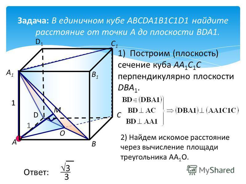 Задача: В единичном кубе ABCDA1B1C1D1 найдите расстояние от точки А до плоскости BDA1. 1 1 О М D D1D1 А А1А1 В В1В1 С С1С1 1) Построим (плоскость) сечение куба AA 1 C 1 C перпендикулярно плоскости DBA 1. 2) Найдем искомое расстояние через вычисление