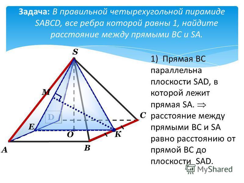 Задача: В правильной четырехугольной пирамиде SABCD, все ребра которой равны 1, найдите расстояние между прямыми BC и SA. D А О В С S Е К М 1) Прямая ВС параллельна плоскости SAD, в которой лежит прямая SA. расстояние между прямыми ВС и SА равно расс