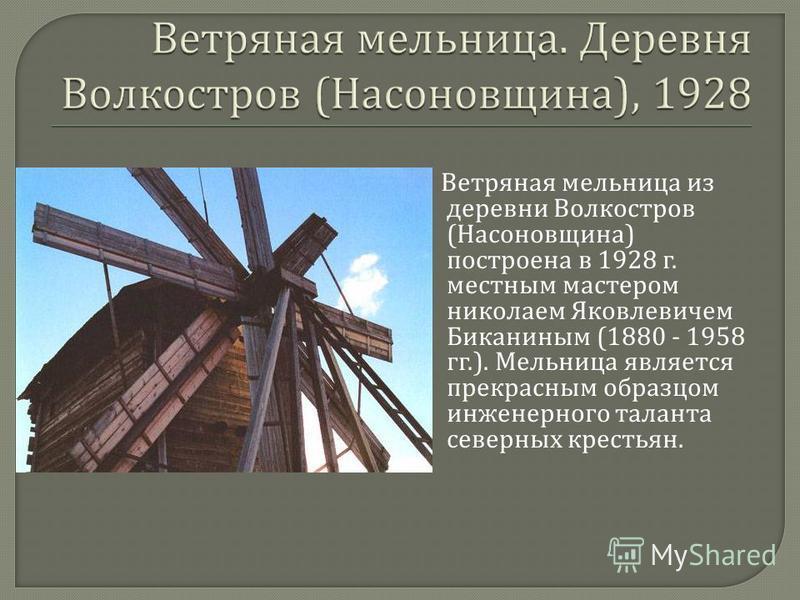 Ветряная мельница из деревни Волкостров ( Насоновщина ) построена в 1928 г. местным мастером николаем Яковлевичем Биканиным (1880 - 1958 гг.). Мельница является прекрасным образцом инженерного таланта северных крестьян.